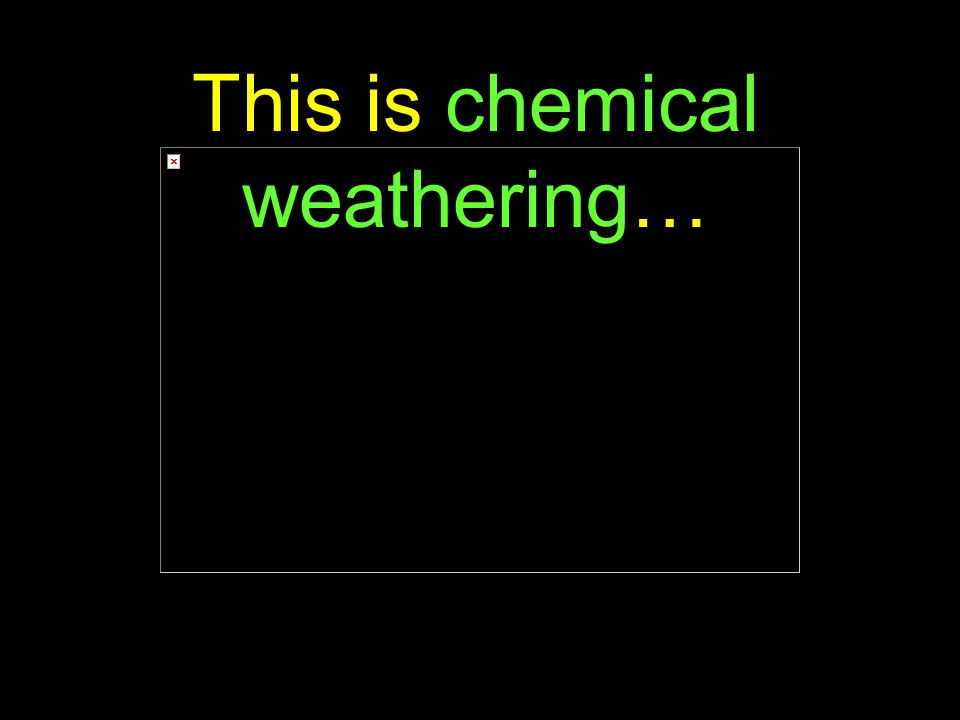 20 This is chemical weathering…