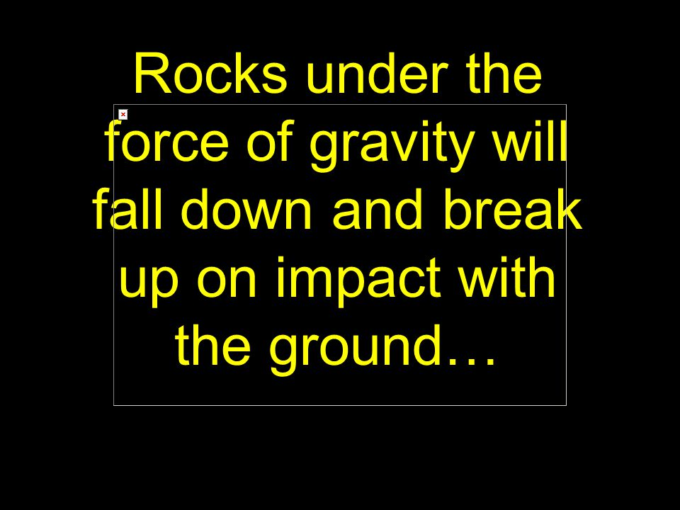 30 Rocks under the force of gravity will fall down and break up on impact with the ground…