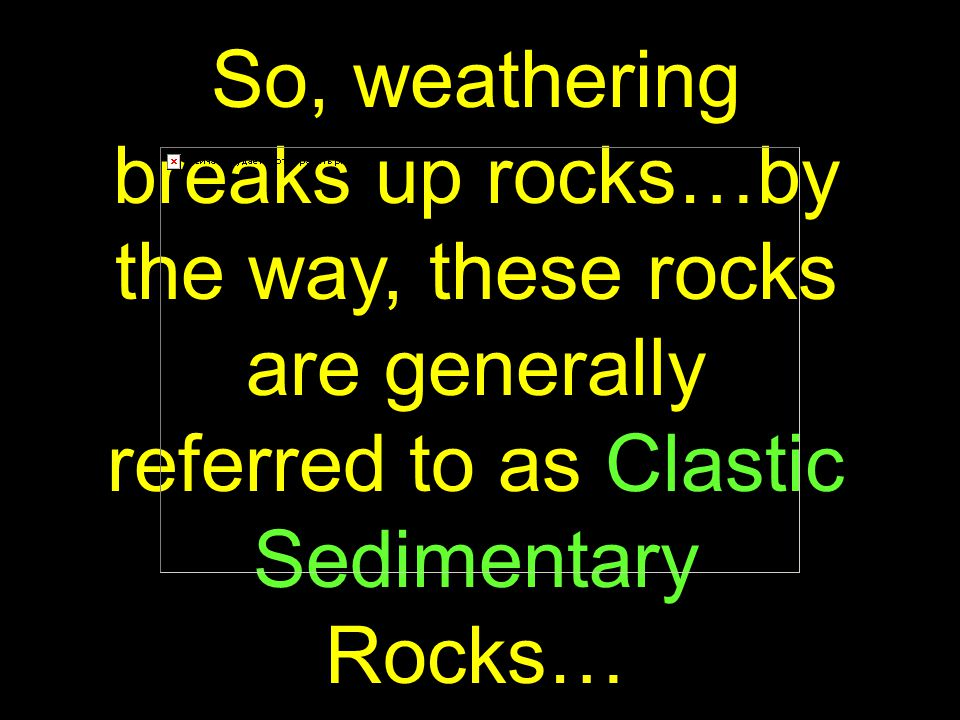 34 So, weathering breaks up rocks…by the way, these rocks are generally referred to as Clastic Sedimentary Rocks…