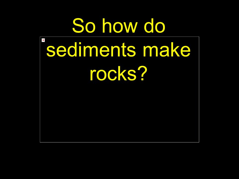 36 So how do sediments make rocks