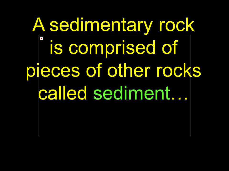 6 A sedimentary rock is comprised of pieces of other rocks called sediment…