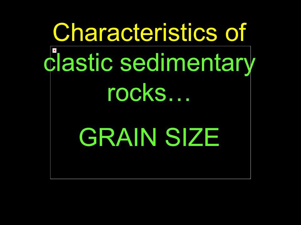 63 Characteristics of clastic sedimentary rocks… GRAIN SIZE