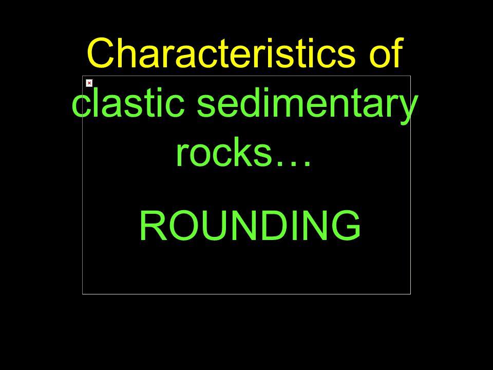 79 Characteristics of clastic sedimentary rocks… ROUNDING