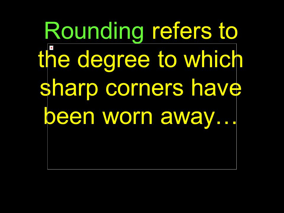 80 Rounding refers to the degree to which sharp corners have been worn away…