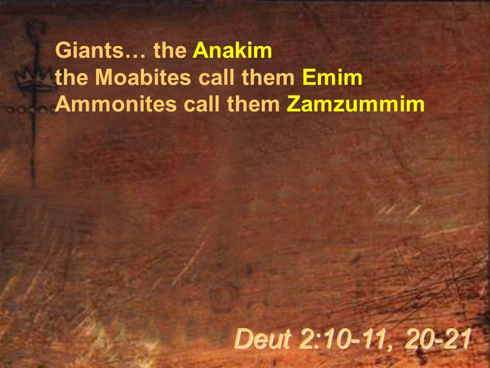 Giants… the Anakim the Moabites call them Emim Ammonites call them Zamzummim Deut 2:10-11, 20-21