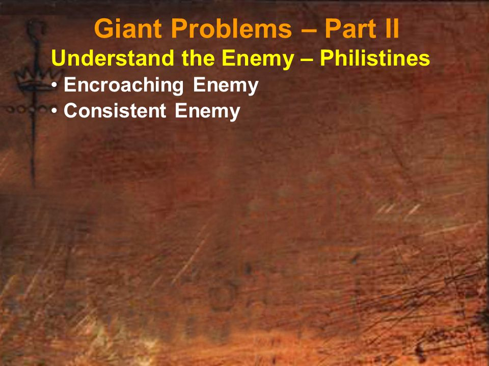 Understand the Enemy – Philistines Encroaching Enemy Consistent Enemy Giant Problems – Part II