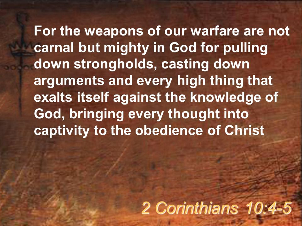 For the weapons of our warfare are not carnal but mighty in God for pulling down strongholds, casting down arguments and every high thing that exalts itself against the knowledge of God, bringing every thought into captivity to the obedience of Christ 2 Corinthians 10:4-5