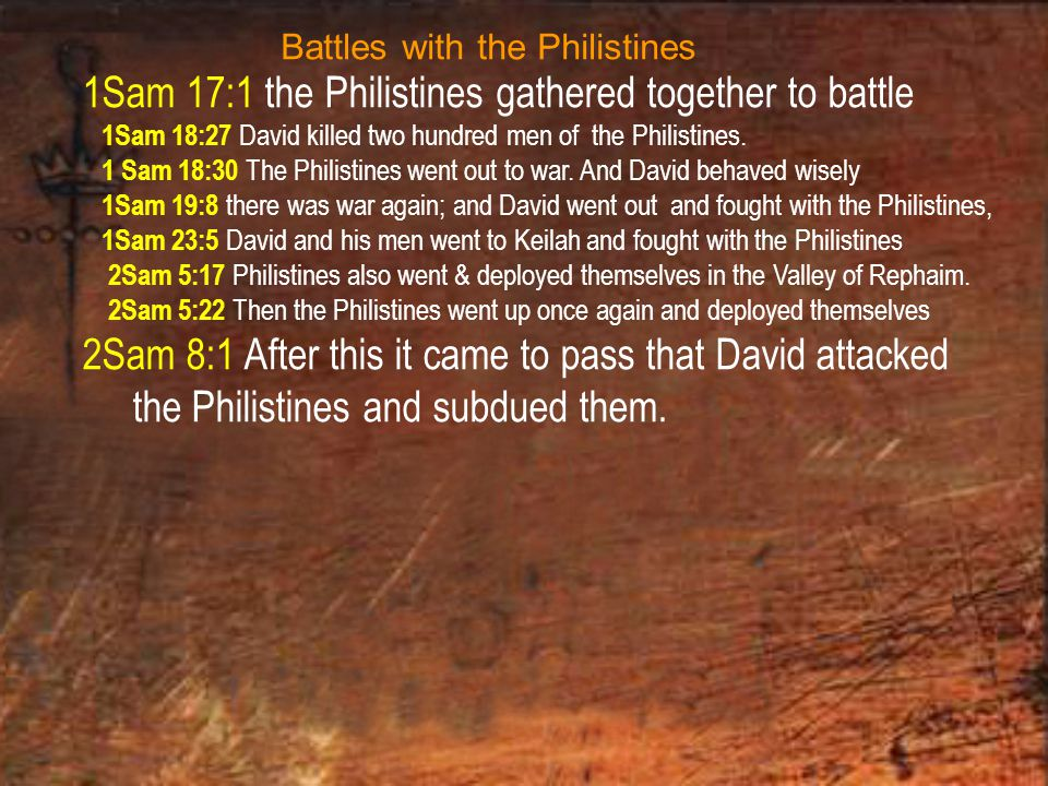 1Sam 17:1 the Philistines gathered together to battle 1Sam 18:27 David killed two hundred men of the Philistines.