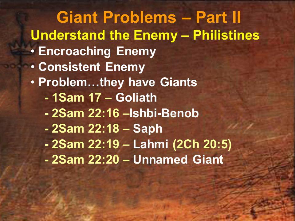 Understand the Enemy – Philistines Encroaching Enemy Consistent Enemy Problem…they have Giants - 1Sam 17 – Goliath - 2Sam 22:16 –Ishbi-Benob - 2Sam 22:18 – Saph - 2Sam 22:19 – Lahmi (2Ch 20:5) - 2Sam 22:20 – Unnamed Giant Giant Problems – Part II