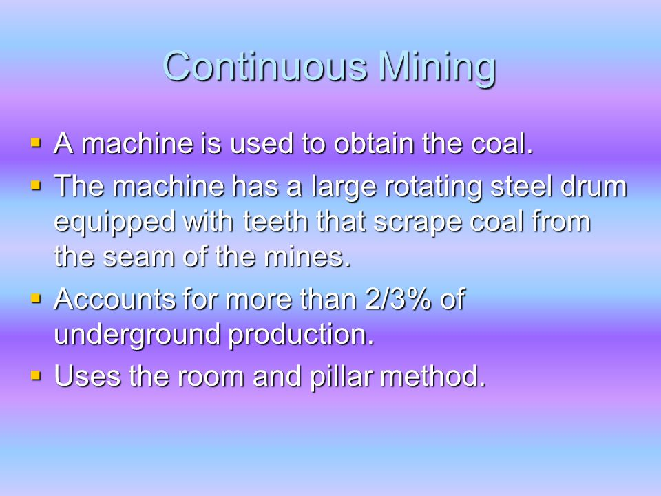 Continuous Mining  A machine is used to obtain the coal.