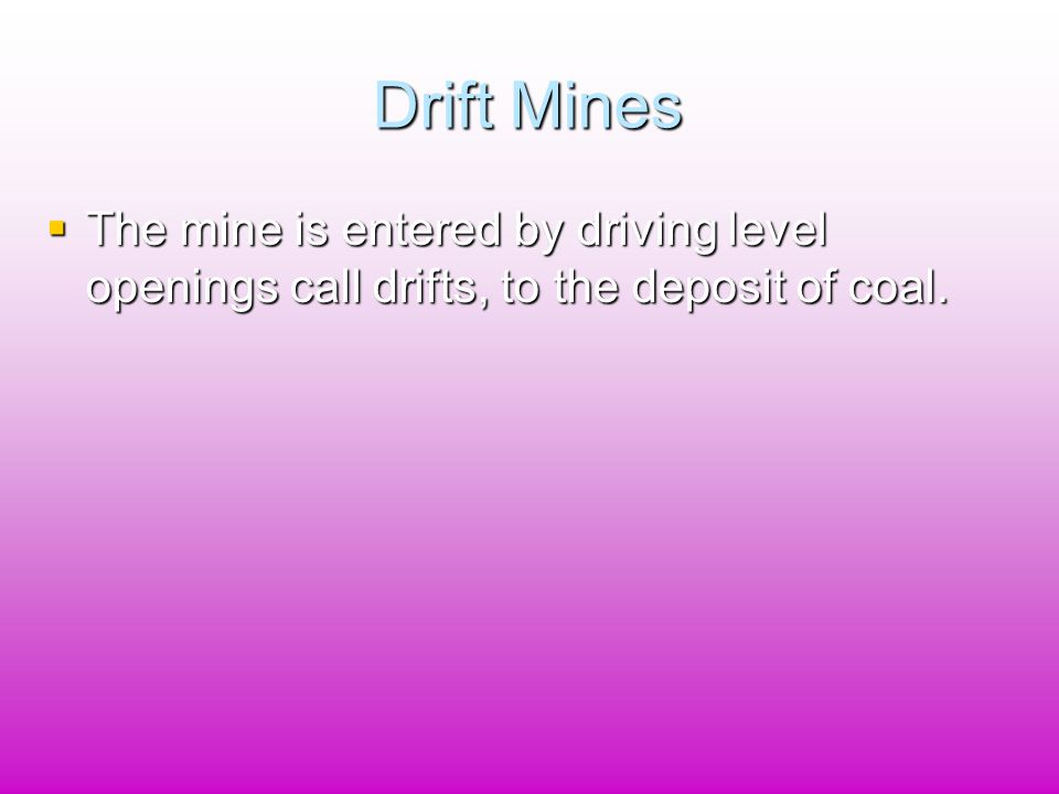 Drift Mines  The mine is entered by driving level openings call drifts, to the deposit of coal.