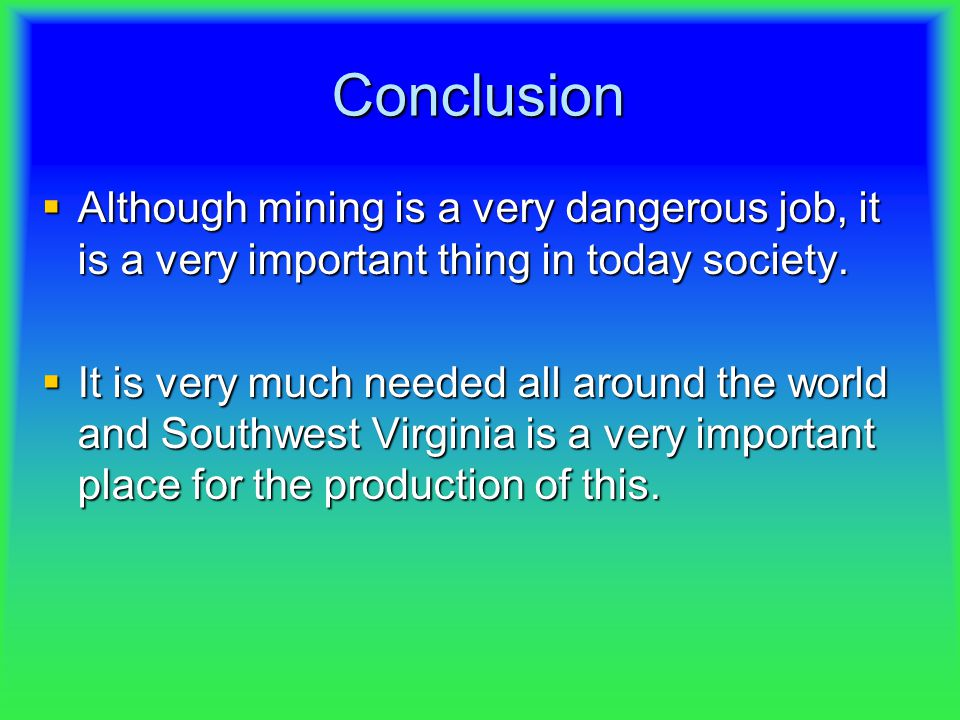 Conclusion  Although  Although mining is a very dangerous job, it is a very important thing in today society.