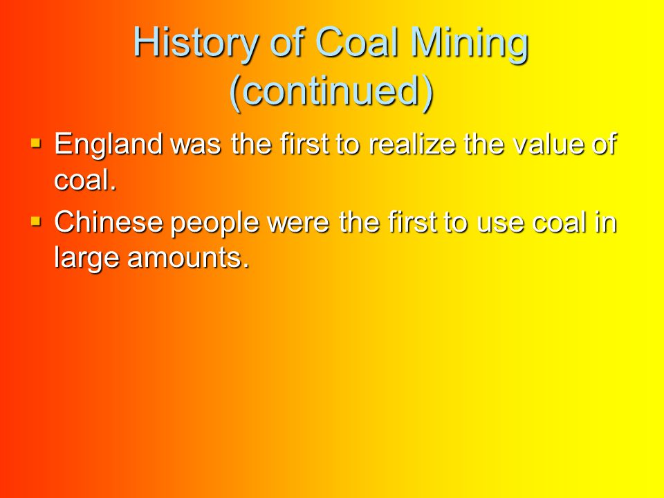 History of Coal Mining (continued) EEEEngland was the first to realize the value of coal.