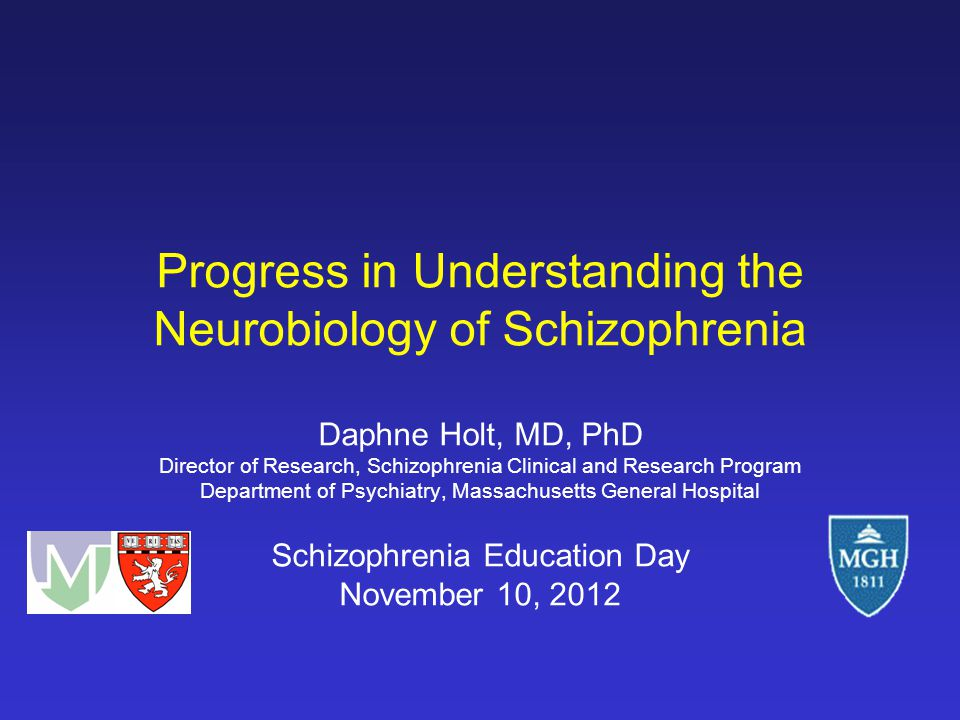 Progress in Understanding the Neurobiology of Schizophrenia Daphne Holt, MD, PhD Director of Research, Schizophrenia Clinical and Research Program Dep