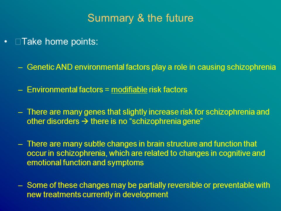 Summary & the future Take home points: –Genetic AND environmental factors play a role in causing schizophrenia –Environmental factors = modifiable ris
