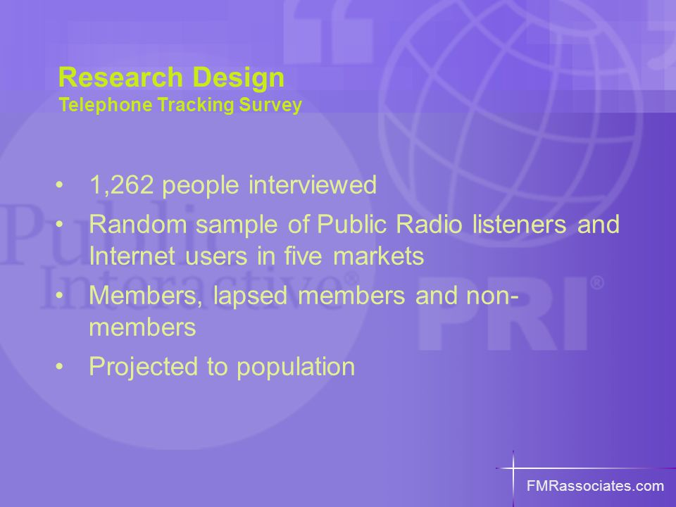 1,262 people interviewed Random sample of Public Radio listeners and Internet users in five markets Members, lapsed members and non- members Projected to population FMRassociates.com Research Design Telephone Tracking Survey