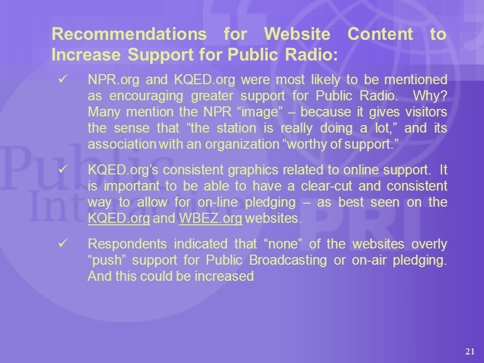 21 Recommendations for Website Content to Increase Support for Public Radio: NPR.org and KQED.org were most likely to be mentioned as encouraging greater support for Public Radio.