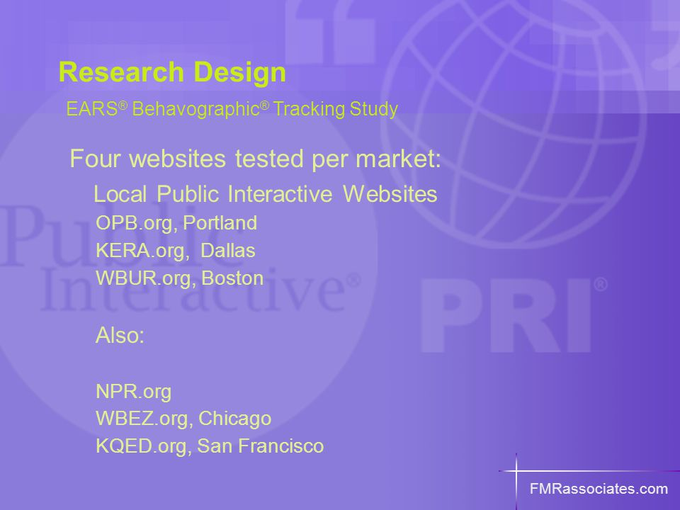 FMRassociates.com Research Design EARS ® Behavographic ® Tracking Study Four websites tested per market: Local Public Interactive Websites OPB.org, Portland KERA.org, Dallas WBUR.org, Boston Also: NPR.org WBEZ.org, Chicago KQED.org, San Francisco