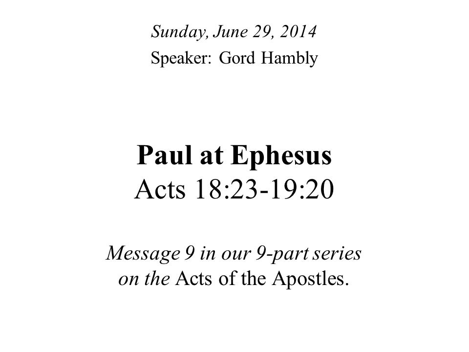Paul at Ephesus Acts 18:23-19:20 Message 9 in our 9-part series on the Acts of the Apostles.