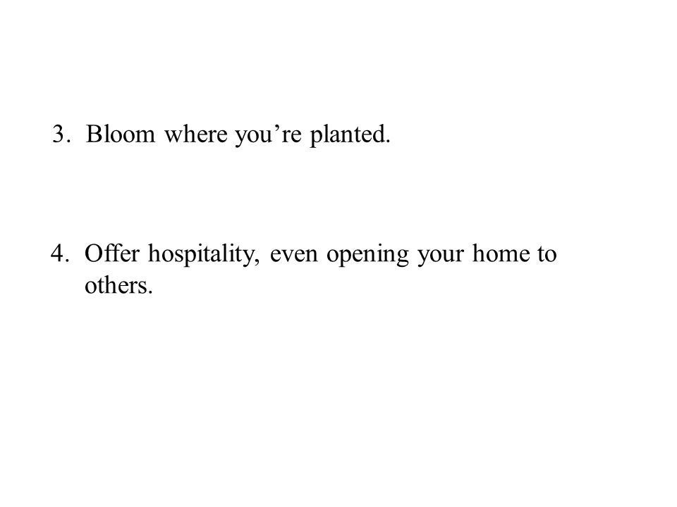 3.Bloom where you're planted. 4.Offer hospitality, even opening your home to others.