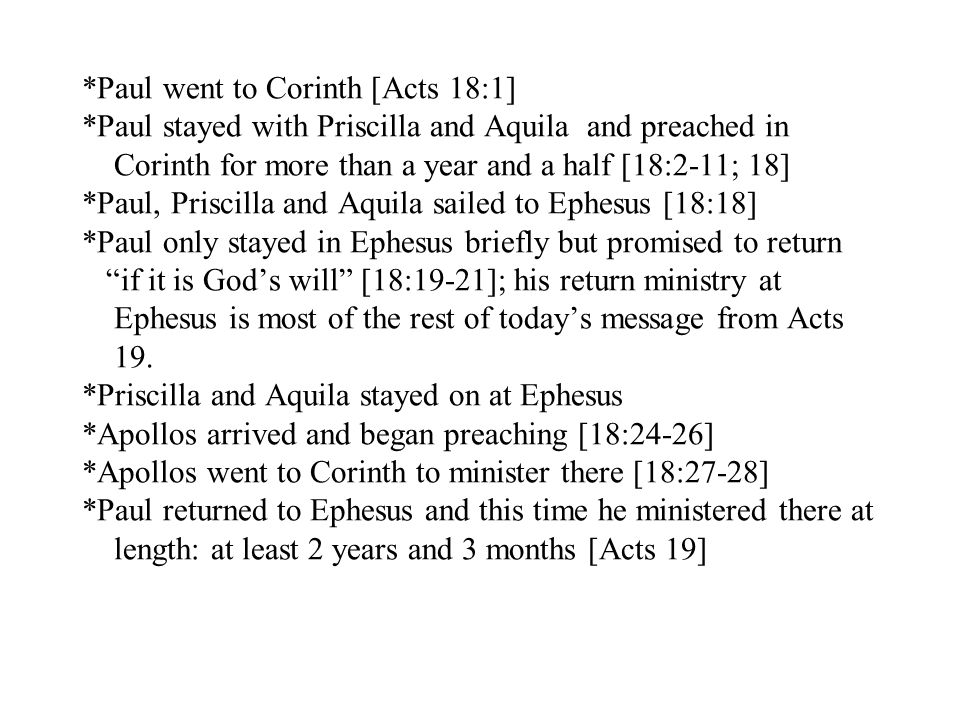 *Paul went to Corinth [Acts 18:1] *Paul stayed with Priscilla and Aquila and preached in Corinth for more than a year and a half [18:2-11; 18] *Paul, Priscilla and Aquila sailed to Ephesus [18:18] *Paul only stayed in Ephesus briefly but promised to return if it is God's will [18:19-21]; his return ministry at Ephesus is most of the rest of today's message from Acts 19.
