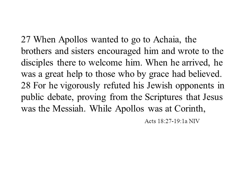 27 When Apollos wanted to go to Achaia, the brothers and sisters encouraged him and wrote to the disciples there to welcome him.