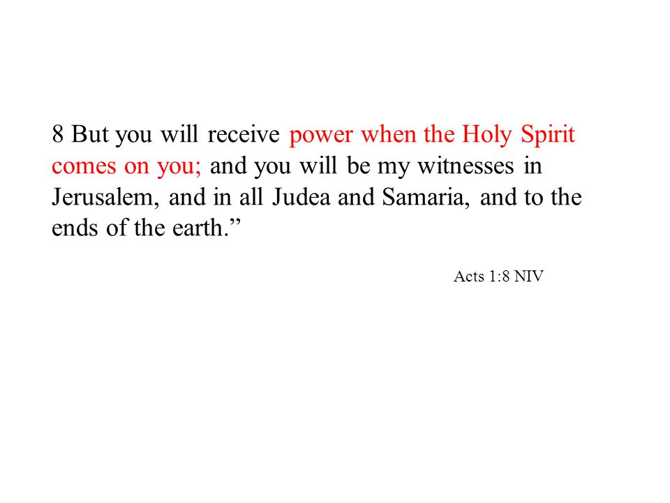 8 But you will receive power when the Holy Spirit comes on you; and you will be my witnesses in Jerusalem, and in all Judea and Samaria, and to the ends of the earth. Acts 1:8 NIV