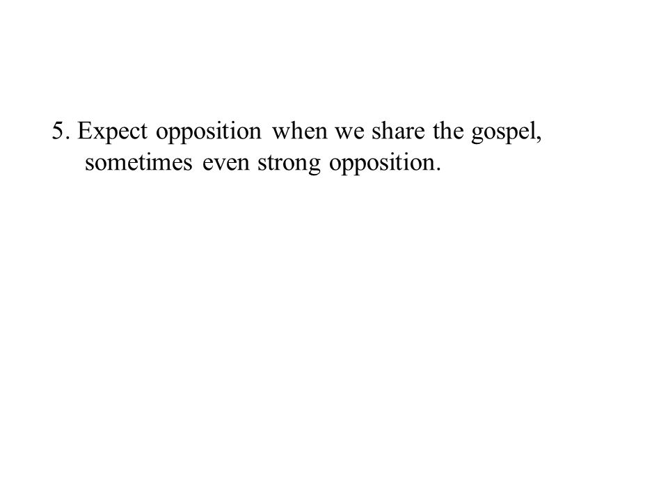 5. Expect opposition when we share the gospel, sometimes even strong opposition.