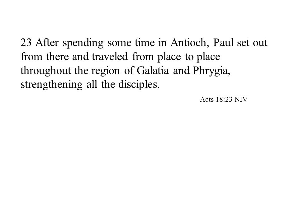 23 After spending some time in Antioch, Paul set out from there and traveled from place to place throughout the region of Galatia and Phrygia, strengthening all the disciples.