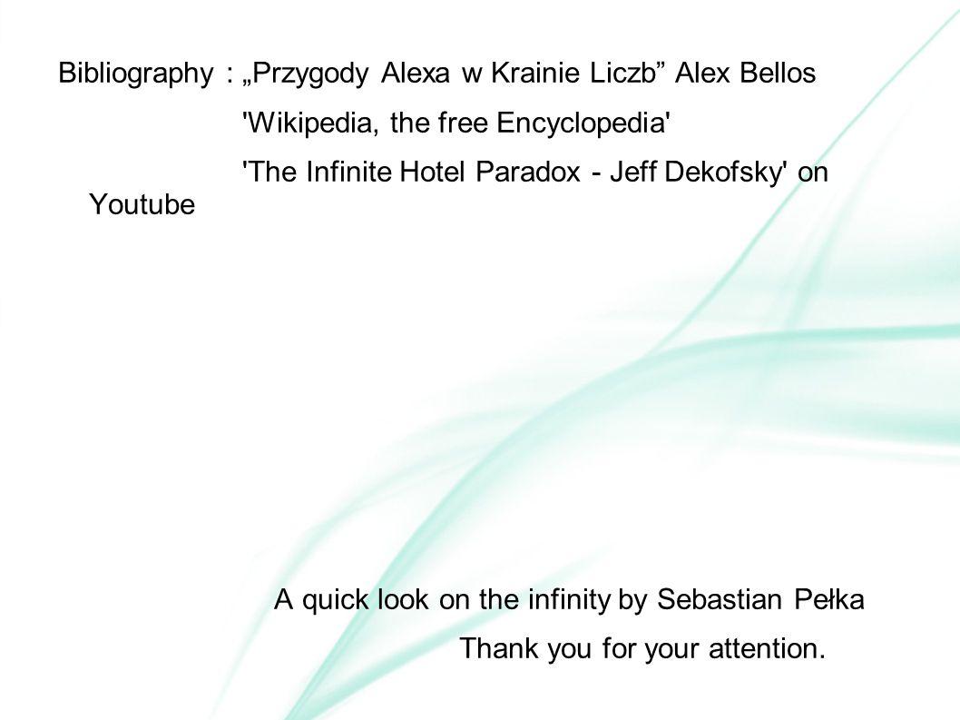 "Bibliography : ""Przygody Alexa w Krainie Liczb Alex Bellos Wikipedia, the free Encyclopedia The Infinite Hotel Paradox - Jeff Dekofsky on Youtube A quick look on the infinity by Sebastian Pełka Thank you for your attention."