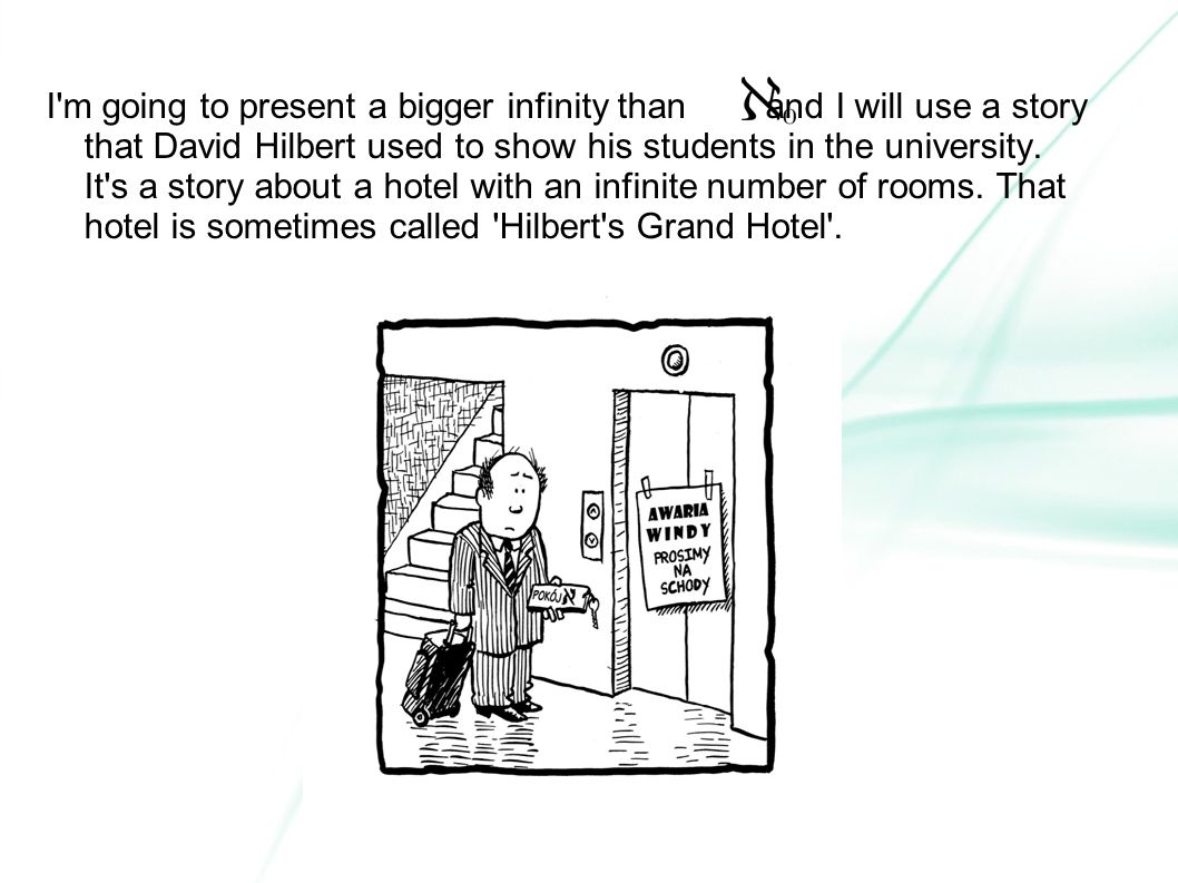 I m going to present a bigger infinity than and I will use a story that David Hilbert used to show his students in the university.