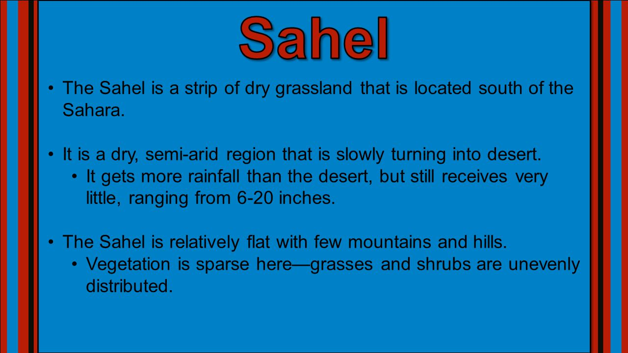 The Sahel is a strip of dry grassland that is located south of the Sahara. It is a dry, semi-arid region that is slowly turning into desert. It gets m