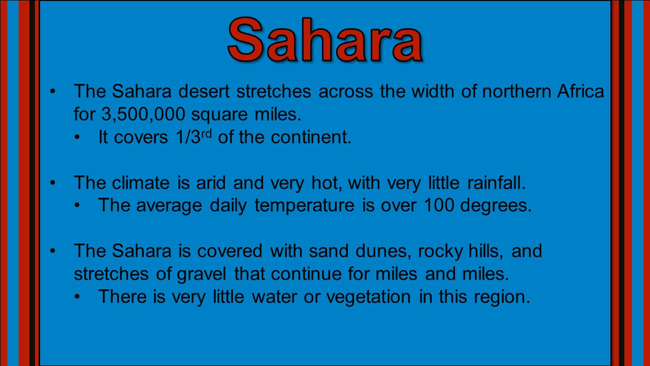 The Sahara desert stretches across the width of northern Africa for 3,500,000 square miles. It covers 1/3 rd of the continent. The climate is arid and