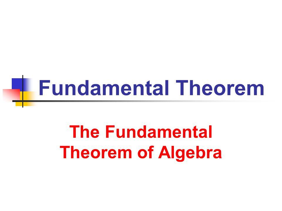 Fundamental Theorem The Fundamental Theorem of Algebra