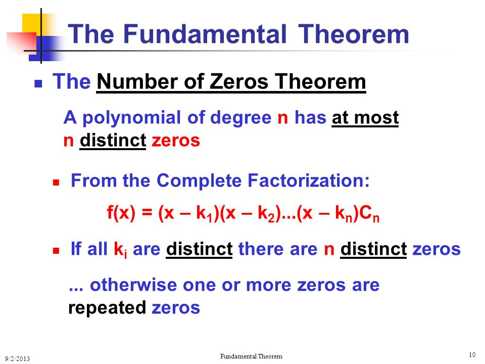 9/2/2013 Fundamental Theorem 10 The Number of Zeros Theorem A polynomial of degree n has at most n distinct zeros From the Complete Factorization: f(x) = (x – k 1 )(x – k 2 )...(x – k n )C n If all k i are distinct there are n distinct zeros...