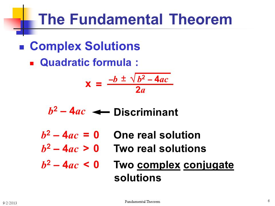 9/2/2013 Fundamental Theorem 6 Complex Solutions Quadratic formula : The Fundamental Theorem = b 2 – 4 ac 0 0 > One real solution Two real solutions Two complex conjugate x = 2a2a b 2 – 4 ac  ± –b–b 0 < solutions Discriminant