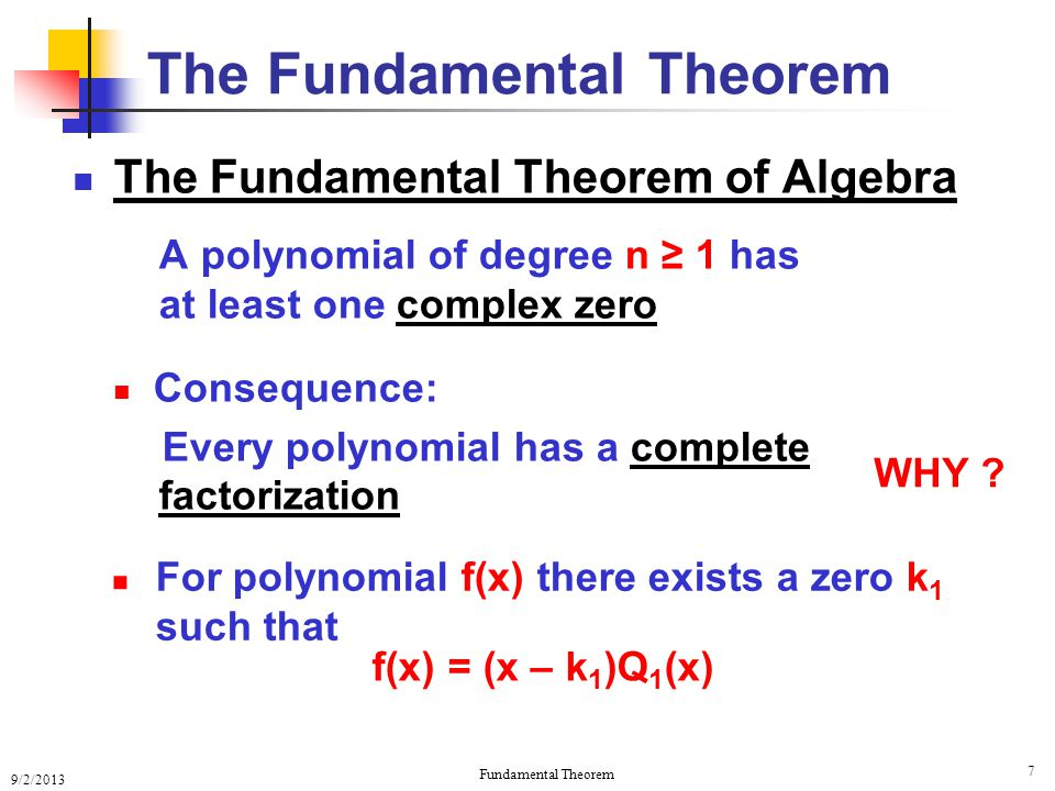 9/2/2013 Fundamental Theorem 7 The Fundamental Theorem of Algebra A polynomial of degree n ≥ 1 has at least one complex zero Consequence: Every polynomial has a complete factorization The Fundamental Theorem WHY .