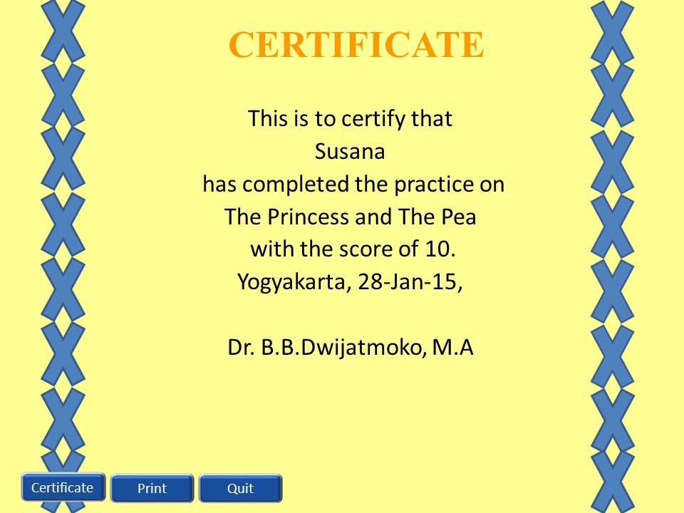 CERTIFICATE This is to certify that Susana has completed the practice on The Princess and The Pea with the score of 10. Yogyakarta, 28-Jan-15, Dr. B.B