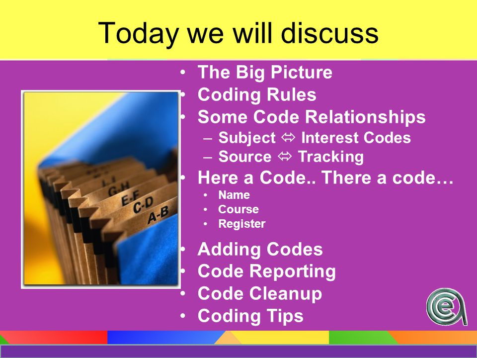 Today we will discuss The Big Picture Coding Rules Some Code Relationships –Subject  Interest Codes –Source  Tracking Here a Code..