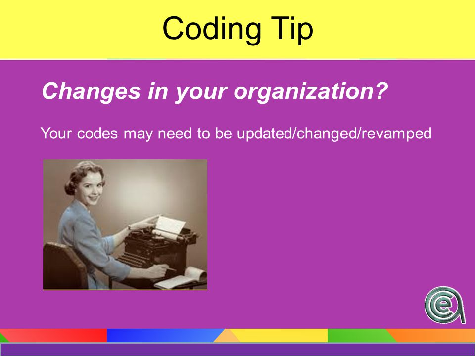 Changes in your organization Your codes may need to be updated/changed/revamped Coding Tip