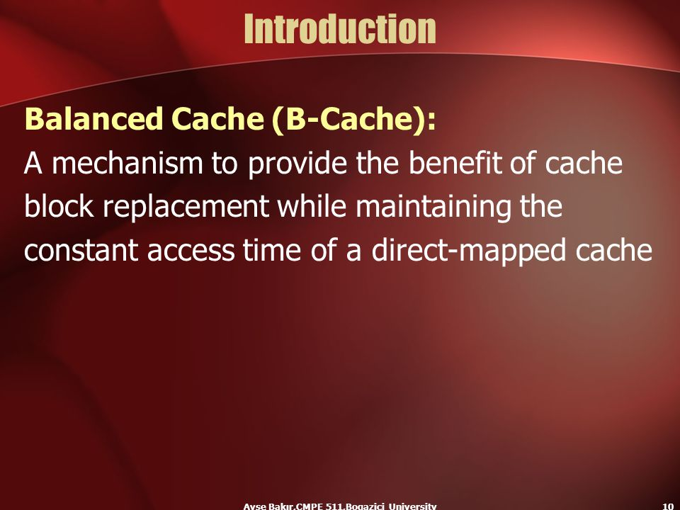 Ayse Bakır,CMPE 511,Bogazici University10 Introduction Balanced Cache (B-Cache): A mechanism to provide the benefit of cache block replacement while m