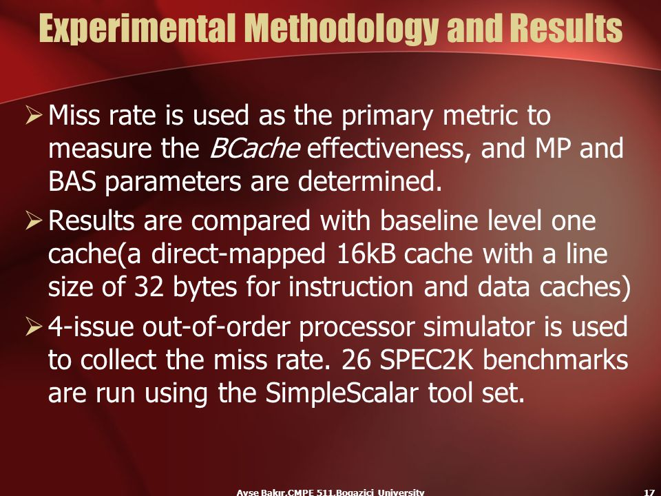 Ayse Bakır,CMPE 511,Bogazici University17 Experimental Methodology and Results  Miss rate is used as the primary metric to measure the BCache effecti