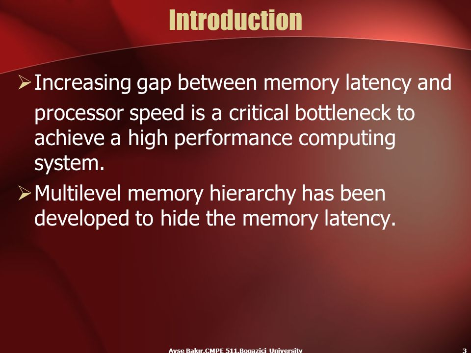 Ayse Bakır,CMPE 511,Bogazici University3 Introduction  Increasing gap between memory latency and processor speed is a critical bottleneck to achieve