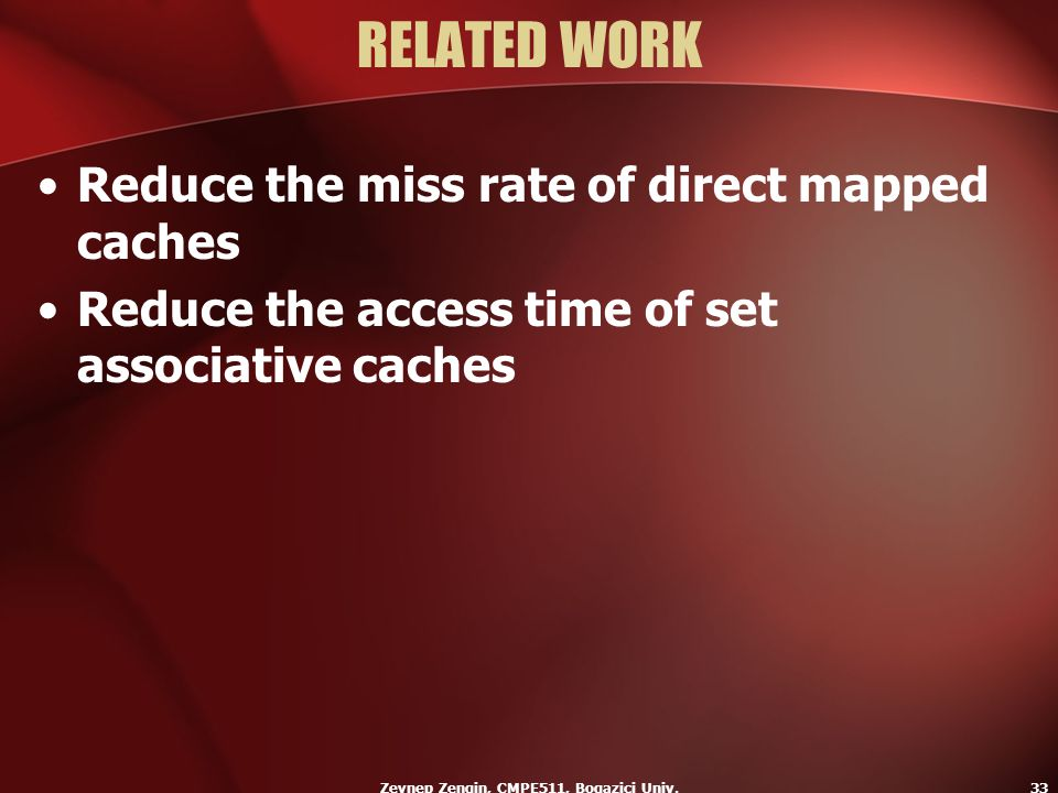 Zeynep Zengin, CMPE511, Bogazici Univ.33 RELATED WORK Reduce the miss rate of direct mapped caches Reduce the access time of set associative caches