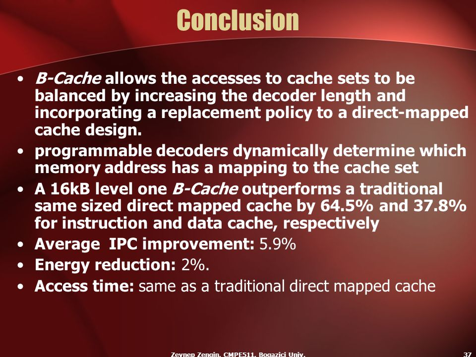 Zeynep Zengin, CMPE511, Bogazici Univ.37 Conclusion B-Cache allows the accesses to cache sets to be balanced by increasing the decoder length and inco