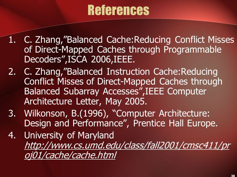 "38 References 1.C. Zhang,""Balanced Cache:Reducing Conflict Misses of Direct-Mapped Caches through Programmable Decoders"",ISCA 2006,IEEE. 2.C. Zhang,""B"