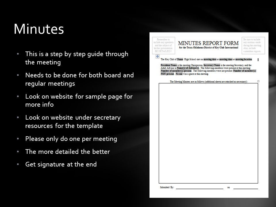 This is a step by step guide through the meeting Needs to be done for both board and regular meetings Look on website for sample page for more info Look on website under secretary resources for the template Please only do one per meeting The more detailed the better Get signature at the end Minutes