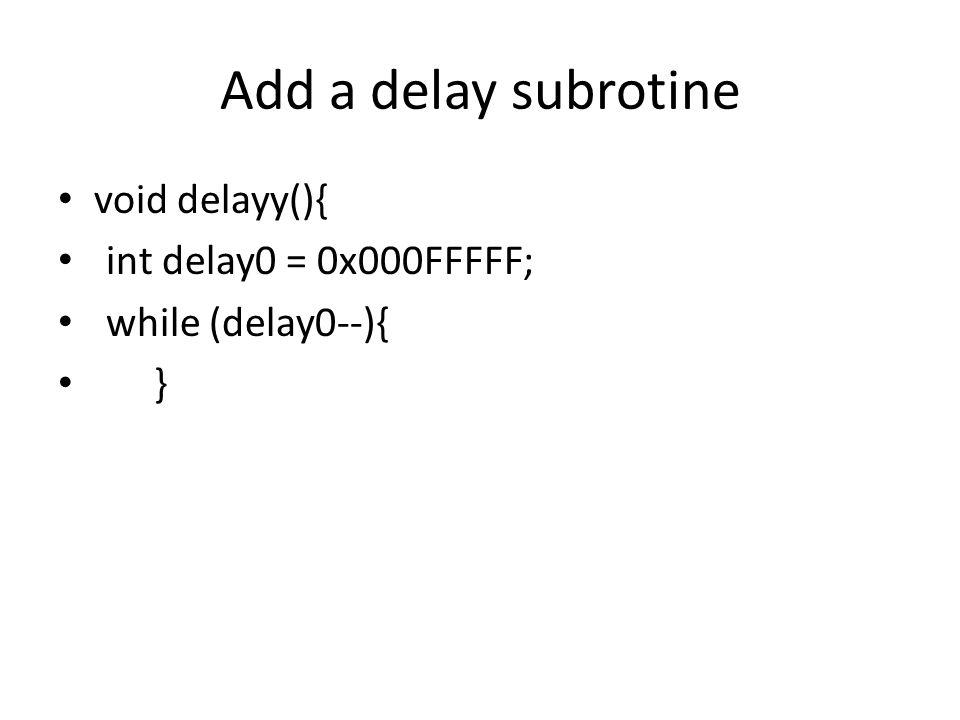 Add a delay subrotine void delayy(){ int delay0 = 0x000FFFFF; while (delay0--){ }