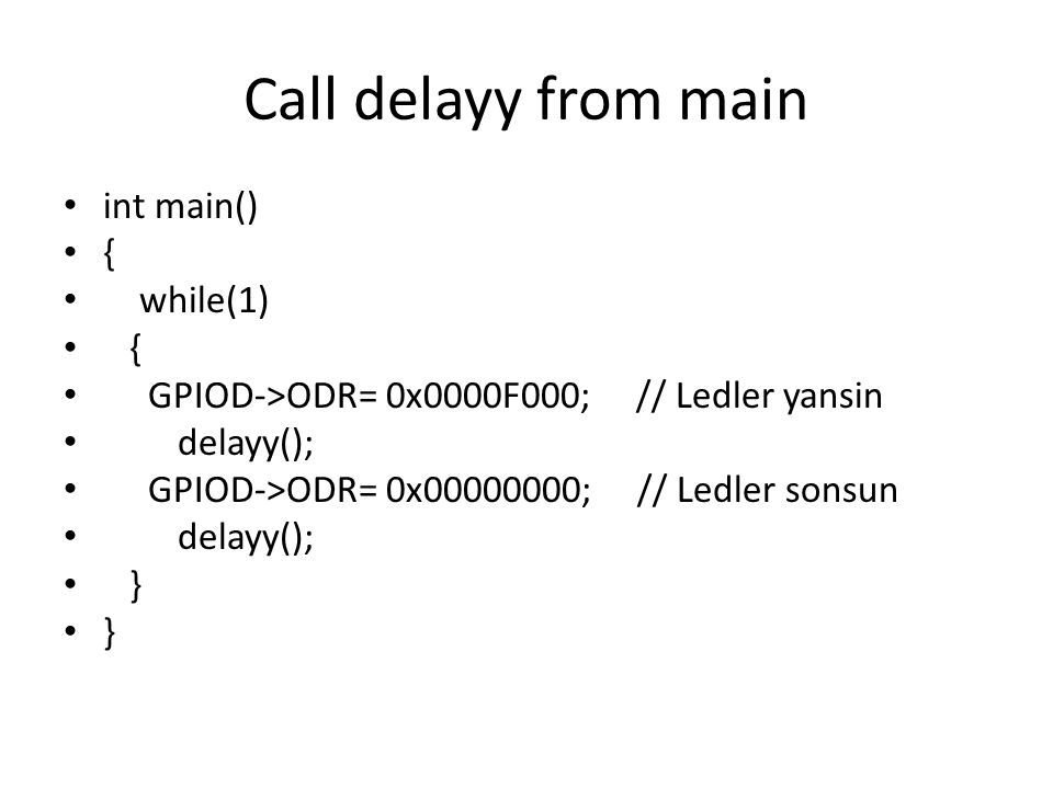 Call delayy from main int main() { while(1) { GPIOD->ODR= 0x0000F000; // Ledler yansin delayy(); GPIOD->ODR= 0x00000000; // Ledler sonsun delayy(); }