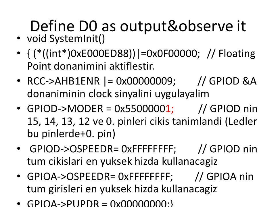 Define D0 as output&observe it void SystemInit() { (*((int*)0xE000ED88))|=0x0F00000; // Floating Point donanimini aktiflestir. RCC->AHB1ENR |= 0x00000